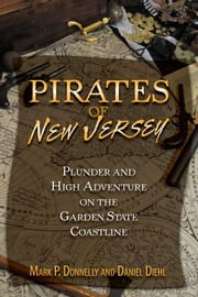 Pirates of New Jersey - Plunder and High Adventure on the Garden State Coastline ebook by Mark P. Donnelly, Daniel Diehl