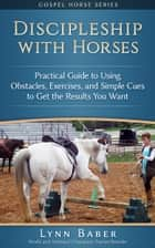 Discipleship with Horses: Practical Guide to Using Obstacles, Exercises, and Simple Cues to Get the Results You Want ebook by Lynn Baber