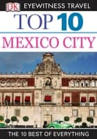DK Eyewitness Top 10 Travel Guide: Mexico City - Mexico City ebook by Nancy Mikula
