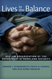 Lives in the Balance - Asylum Adjudication by the Department of Homeland Security ebook by Jaya Ramji-Nogales,Philip G. Schrag,Andrew I. Schoenholtz
