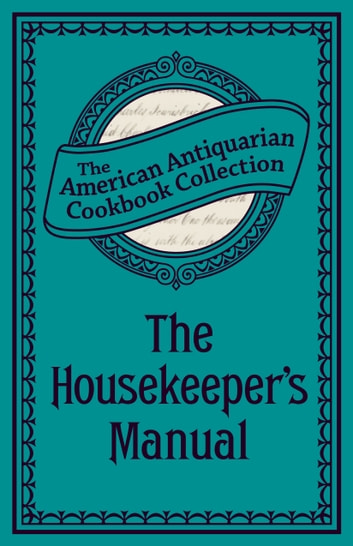 The Housekeeper's Manual - Or, Complete Housewife ebook by American Antiquarian Cookbook Collection