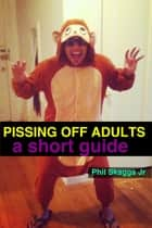Pissing Off Adults: A Short Guide ebook by Phil Skaggs Jr.