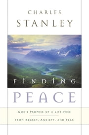 Finding Peace - God's Promise of a Life Free from Regret, Anxiety, and Fear ebook by Charles Stanley