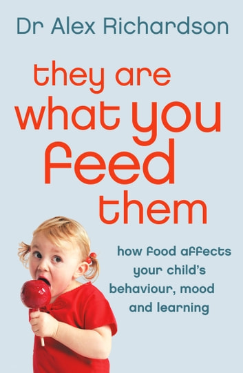 They Are What You Feed Them: How Food Can Improve Your Child's Behaviour, Mood and Learning ebook by Dr Alex Richardson