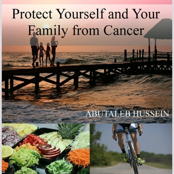 Protect Yourself And Your Family From Cancer - ANTCANCER ebook by ABUTALEB HUSSEIN