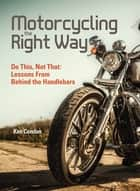 Motorcycling the Right Way - Do This, Not That: Lessons From Behind the Handlebars ebook by Ken Condon