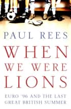 When We Were Lions - Euro 96 and the Last Great British Summer ebook by Paul Rees