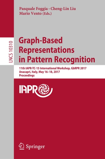 Graph-Based Representations in Pattern Recognition - 11th IAPR-TC-15 International Workshop, GbRPR 2017, Anacapri, Italy, May 16–18, 2017, Proceedings ebook by