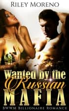 Wanted by the Russian Mafia ebook by Riley Moreno