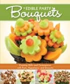 Edible Party Bouquets - Creating Gifts and Centerpieces with Fruit, Appetizers, and Desserts ekitaplar by Peg Couch