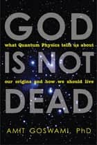 God Is Not Dead - What Quantum Physics Tells Us about Our Origins and How We Should Live ebook by Amit Goswami Ph.D.
