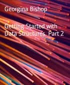 Getting Started with Data Structures Part 2 ebook by Georgina Bishop