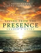 Living from the Presence Leader's Guide - Principles for Walking in the Overflow of God's Supernatural Power ebook by Heidi Baker, Rolland Baker