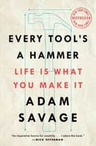 Every Tool's a Hammer - Life Is What You Make It 電子書籍 by Adam Savage