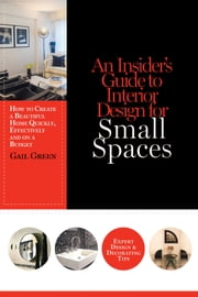 An Insider's Guide to Interior Design for Small Spaces - How to Create a Beautiful Home Quickly, Effectively and on a Budget ebook by Gail Green