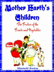 Mother Earth's Children - The Frolics of the Fruits and Vegetables (Illustrations) ebook by Elizabeth Gordon,M.T. Ross