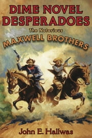 Dime Novel Desperadoes - The Notorious Maxwell Brothers ebook by John Hallwas