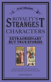 Royalty's Strangest Characters - Extraordinary But True Tales of 2000 years of mad monarchs and raving rulers ebook by  Geoff Tibballs