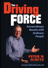 The Driving Force: Extraordinary Results with Ordinary People ebook by Peter W. Schutz