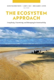 The Ecosystem Approach - Complexity, Uncertainty, and Managing for Sustainability ebook by David Waltner-Toews,James J. Kay,Nina-Marie E. Lister