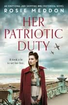 Her Patriotic Duty - An emotional and gripping WW2 historical novel ebook by Rosie Meddon