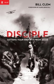 Disciple: Getting Your Identity from Jesus ebook by Bill Clem,Mark Driscoll