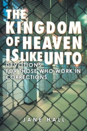 The Kingdom of Heaven Is Like Unto - Devotions for Those Who Work in Corrections ebook by Jane Hall