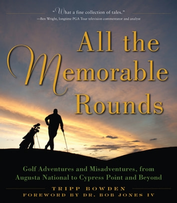 All the Memorable Rounds - Golf Adventures and Misadventures, from Augusta National to Cypress Point and Beyond ebook by Tripp Bowden