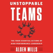 Unstoppable Teams - The Four Essential Actions of High-Performance Leadership audiobook by Alden Mills