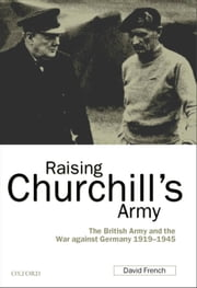Raising Churchill's Army - The British Army and the War against Germany 1919-1945 ebook by David French