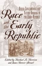 Race and the Early Republic - Racial Consciousness and Nation-Building in the Early Republic ebook by Michael A. Morrison, James Brewer Stewart, David Brion Davis,...