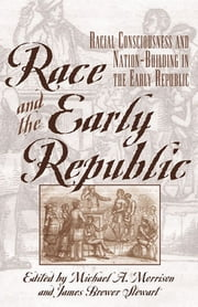 Race and the Early Republic - Racial Consciousness and Nation-Building in the Early Republic ebook by Michael A. Morrison,James Brewer Stewart,David Brion Davis,Lacy K. Ford Jr.,Jon Gjerde,Lois E. Horton,Joanne Pope Melish,Daniel K. Richter,David R. Roediger,James P. Ronda