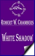 White Shadow ebook by Robert W. Chambers