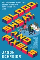 Blood, Sweat, and Pixels - The Triumphant, Turbulent Stories Behind How Video Games Are Made ebook by Jason Schreier