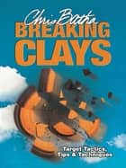 Breaking Clays - Target, Tactics, Tips and Techniques ebook by Chris Batha