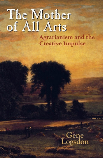 The Mother of All Arts: Agrarianism and the Creative Impulse ebook by Gene Logsdon