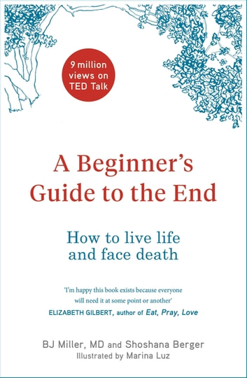 A Beginner's Guide to the End - How to Live Life to the Full and Die a Good Death ebook by BJ Miller,Shoshana Berger