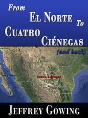 From El Norte to Cuatro Ciénegas (and back) ebook by Jeffrey Gowing