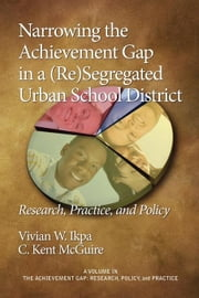 Narrowing the Achievement Gap in a (Re) Segregated Urban School District: Research, Policy and Practice (PB) ebook by Ikpa, Vivian E.
