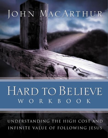 Hard to Believe Workbook - The High Cost and Infinite Value of Following Jesus ebook by John F. MacArthur