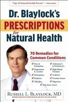 Dr. Blaylock's Prescriptions for Natural Health ebook by Russell L. Blaylock