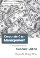 Corporate Cash Management: Second Edition - A Treasurer's Guide ebook by Steven Bragg