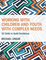 Working with Children and Youth with Complex Needs - 20 Skills to Build Resilience ebook by Michael Ungar