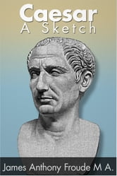 Caesar: A Sketch ebook by James Anthony Froude