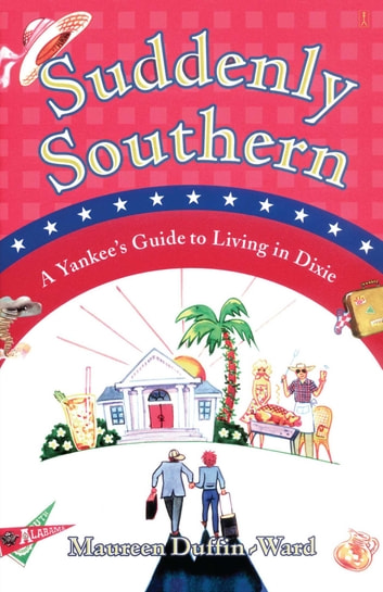 Suddenly Southern - A Yankee's Guide to Living in Dixie ebook by Maureen Duffin-Ward
