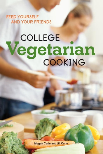 College Vegetarian Cooking - Feed Yourself and Your Friends [A Cookbook] ebook by Megan Carle,Jill Carle