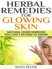 Herbal Remedies for Glowing Skin Natural Home Remedies You Can't Afford to Know! ebook by Dana Selon