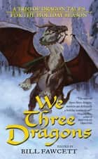 We Three Dragons - A Trio of Dragon Tales for the Holiday Season ebook by Ed Greenwood, James M. Ward, Jeff Grubb