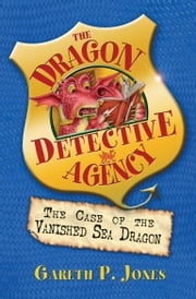 The Case of the Vanished Sea Dragon - The Dragon Detective Agency Book 3 ebook by Gareth P. Jones