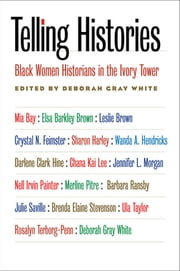 Telling Histories - Black Women Historians in the Ivory Tower ebook by Deborah Gray White